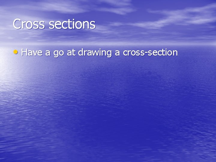Cross sections • Have a go at drawing a cross-section