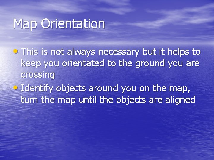 Map Orientation • This is not always necessary but it helps to keep you
