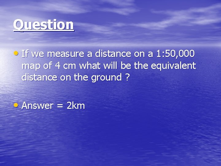 Question • If we measure a distance on a 1: 50, 000 map of