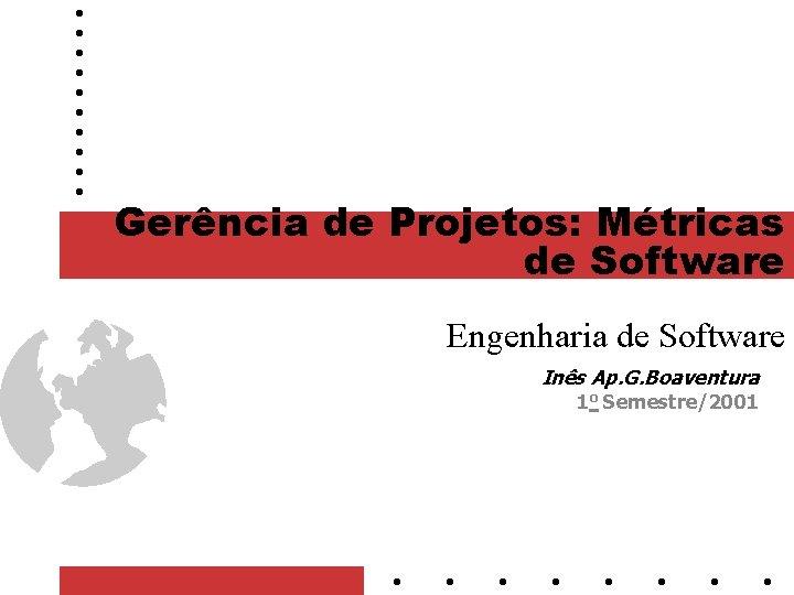 Gerência de Projetos: Métricas de Software Engenharia de Software Inês Ap. G. Boaventura 1