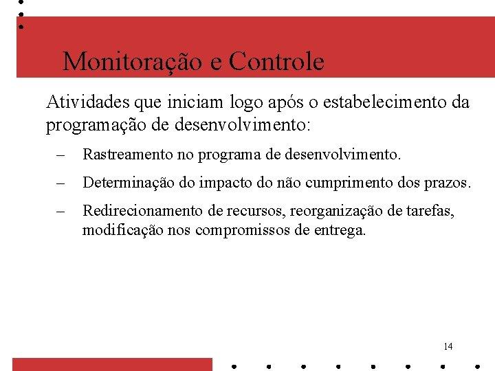 Monitoração e Controle Atividades que iniciam logo após o estabelecimento da programação de desenvolvimento: