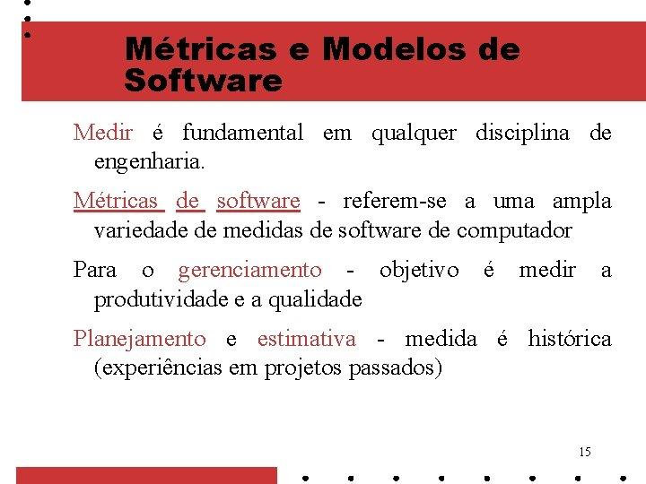 Métricas e Modelos de Software Medir é fundamental em qualquer disciplina de engenharia. Métricas