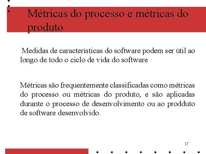 Métricas do processo e métricas do produto Medidas de características do software podem ser
