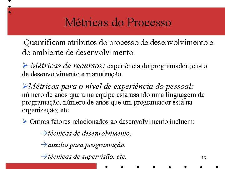 Métricas do Processo Quantificam atributos do processo de desenvolvimento e do ambiente de desenvolvimento.
