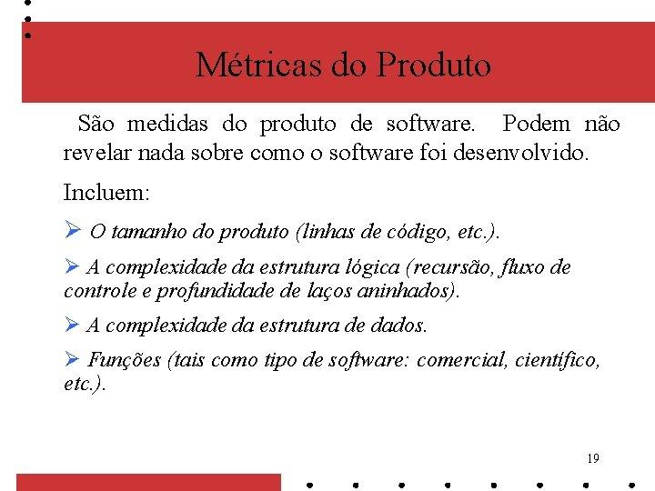 Métricas do Produto São medidas do produto de software. Podem não revelar nada sobre