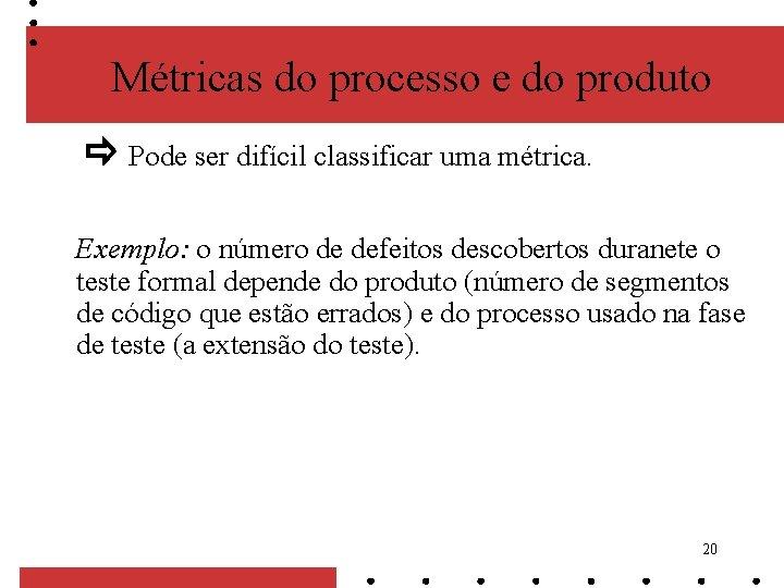 Métricas do processo e do produto Pode ser difícil classificar uma métrica. Exemplo: o