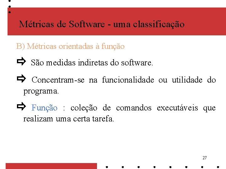 Métricas de Software - uma classificação B) Métricas orientadas à função São medidas indiretas