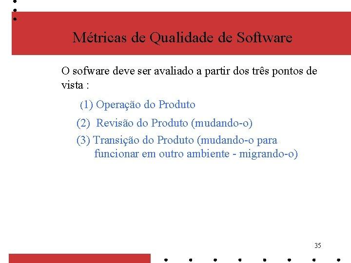 Métricas de Qualidade de Software O sofware deve ser avaliado a partir dos três