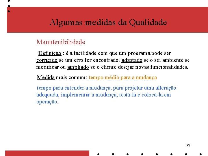 Algumas medidas da Qualidade Manutenibilidade Definição : é a facilidade com que um programa