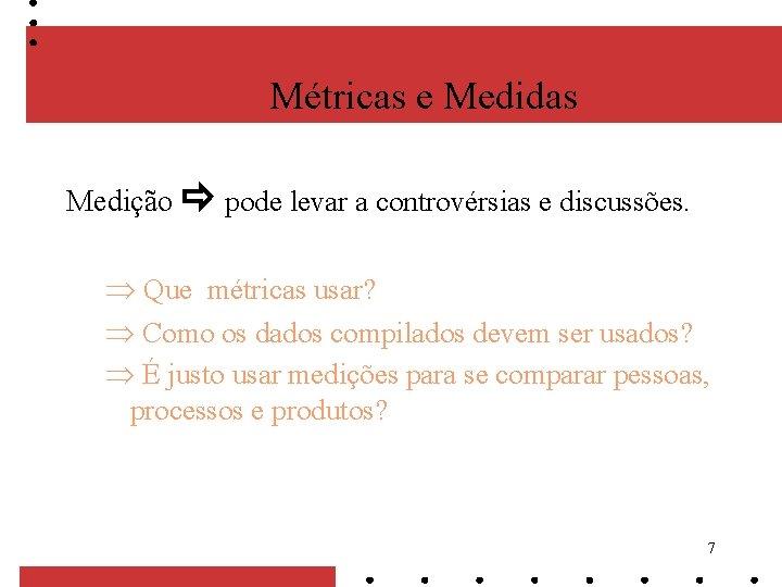 Métricas e Medidas Medição pode levar a controvérsias e discussões. Que métricas usar? Como