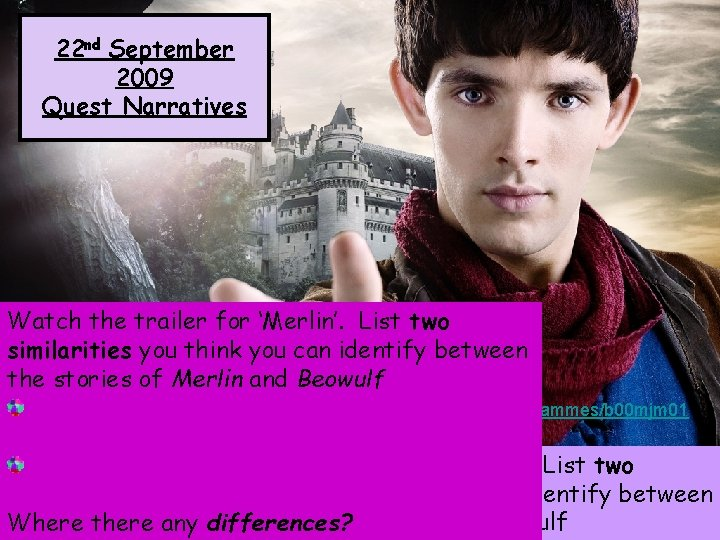 22 nd September 2009 Quest Narratives Watch the trailer for 'Merlin'. List two similarities