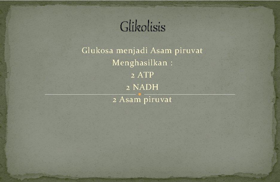 Glikolisis Glukosa menjadi Asam piruvat Menghasilkan : 2 ATP 2 NADH 2 Asam piruvat