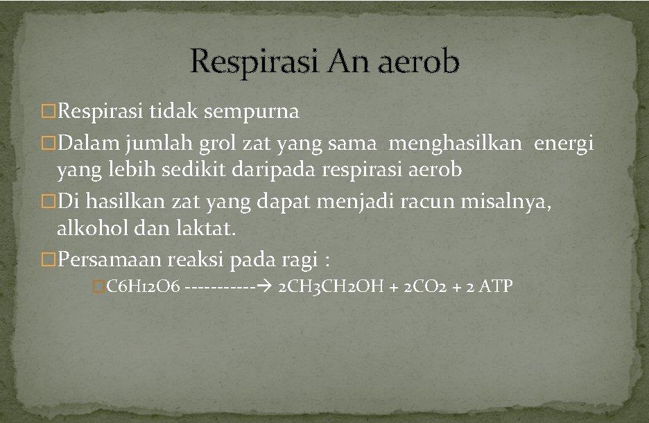 Respirasi An aerob �Respirasi tidak sempurna �Dalam jumlah grol zat yang sama menghasilkan energi
