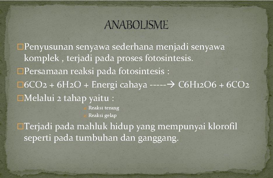 ANABOLISME �Penyusunan senyawa sederhana menjadi senyawa komplek , terjadi pada proses fotosintesis. �Persamaan reaksi