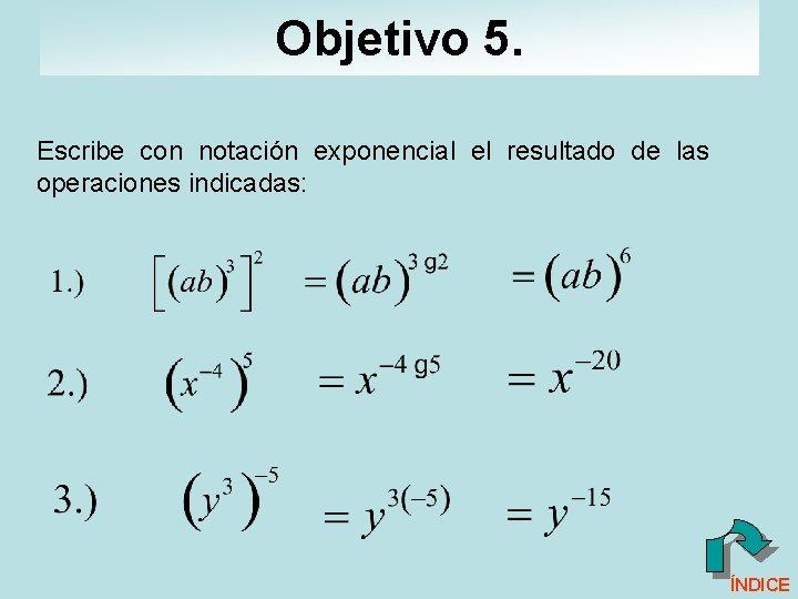 Objetivo 5. Escribe con notación exponencial el resultado de las operaciones indicadas: ÍNDICE