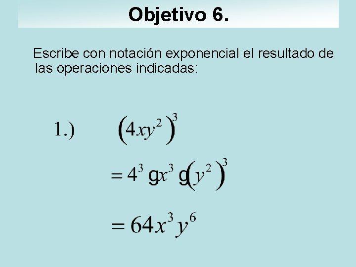 Objetivo 6. Escribe con notación exponencial el resultado de las operaciones indicadas: