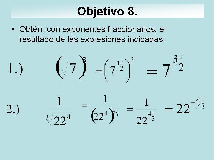 Objetivo 8. • Obtén, con exponentes fraccionarios, el resultado de las expresiones indicadas: