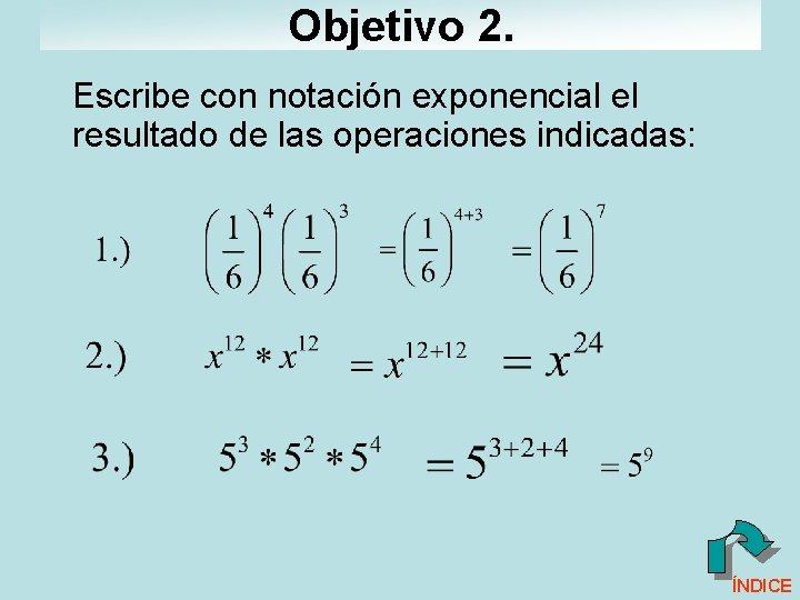 Objetivo 2. Escribe con notación exponencial el resultado de las operaciones indicadas: ÍNDICE