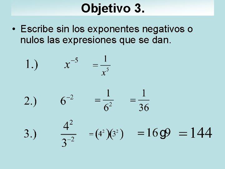 Objetivo 3. • Escribe sin los exponentes negativos o nulos las expresiones que se