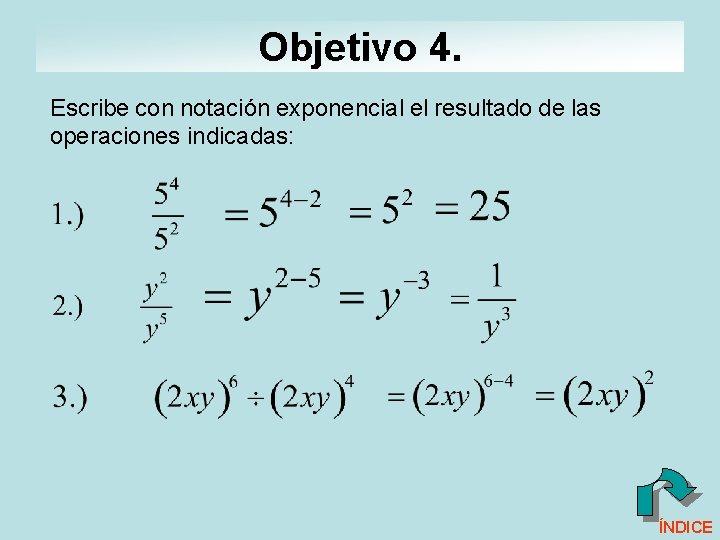 Objetivo 4. Escribe con notación exponencial el resultado de las operaciones indicadas: ÍNDICE