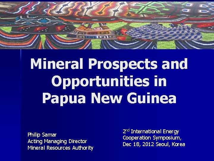 Mineral Prospects and Opportunities in Papua New Guinea Philip Samar Acting Managing Director Mineral