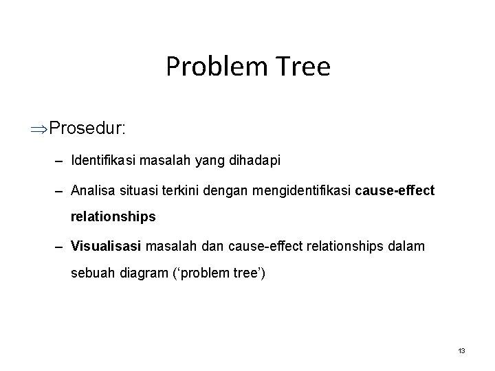 Problem Tree Þ Prosedur: – Identifikasi masalah yang dihadapi – Analisa situasi terkini dengan