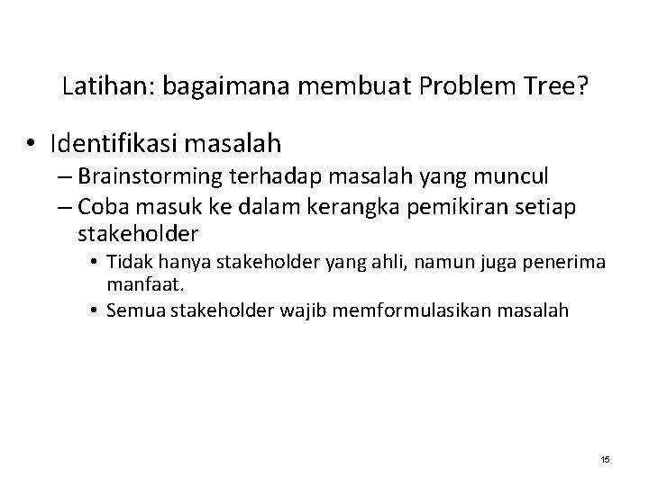 Latihan: bagaimana membuat Problem Tree? • Identifikasi masalah – Brainstorming terhadap masalah yang muncul