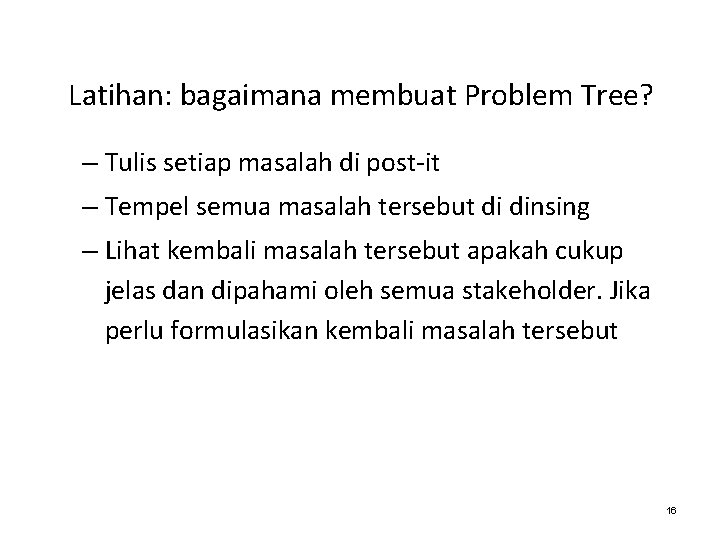 Latihan: bagaimana membuat Problem Tree? – Tulis setiap masalah di post-it – Tempel semua