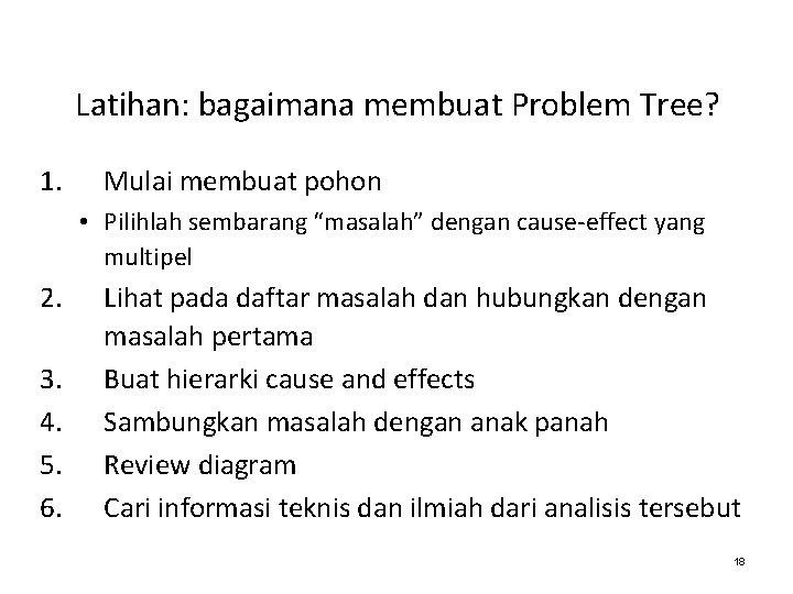"Latihan: bagaimana membuat Problem Tree? 1. Mulai membuat pohon • Pilihlah sembarang ""masalah"" dengan"