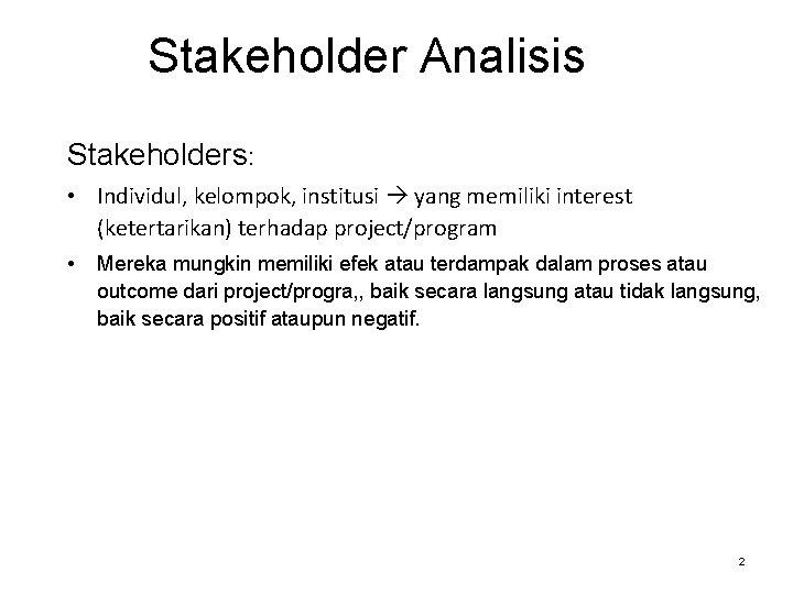Stakeholder Analisis Stakeholders: • Individul, kelompok, institusi yang memiliki interest (ketertarikan) terhadap project/program •