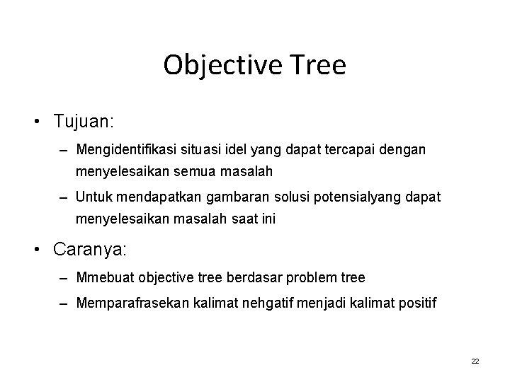 Objective Tree • Tujuan: – Mengidentifikasi situasi idel yang dapat tercapai dengan menyelesaikan semua