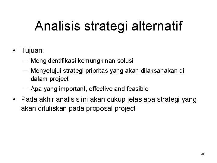 Analisis strategi alternatif • Tujuan: – Mengidentifikasi kemungkinan solusi – Menyetujui strategi prioritas yang