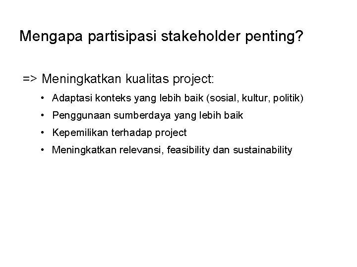 Mengapa partisipasi stakeholder penting? => Meningkatkan kualitas project: • Adaptasi konteks yang lebih baik