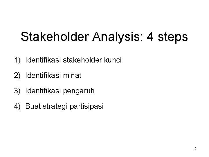 Stakeholder Analysis: 4 steps 1) Identifikasi stakeholder kunci 2) Identifikasi minat 3) Identifikasi pengaruh
