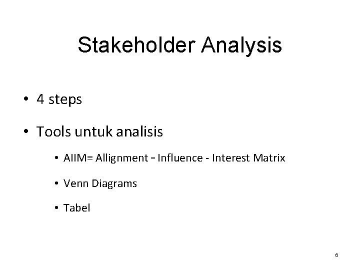 Stakeholder Analysis • 4 steps • Tools untuk analisis • AIIM= Allignment – Influence
