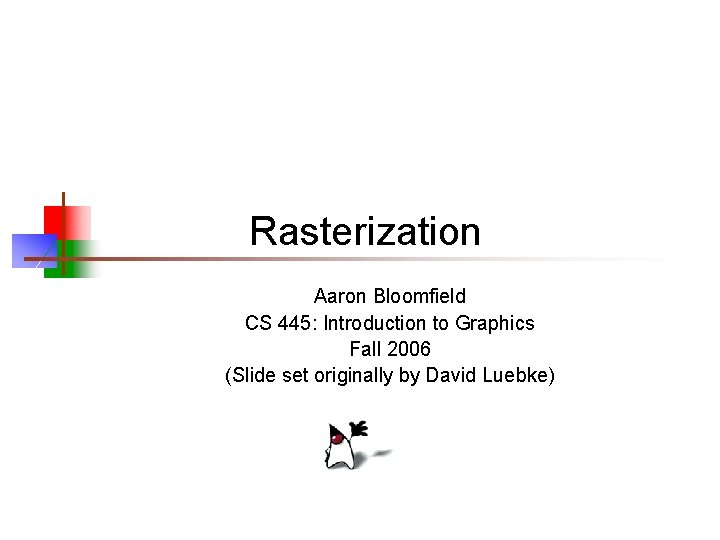 Rasterization Aaron Bloomfield CS 445: Introduction to Graphics Fall 2006 (Slide set originally by