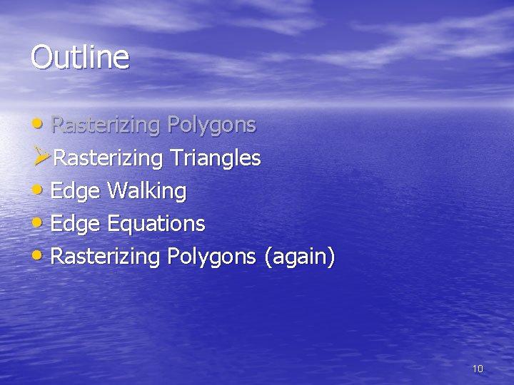 Outline • Rasterizing Polygons ØRasterizing Triangles • Edge Walking • Edge Equations • Rasterizing