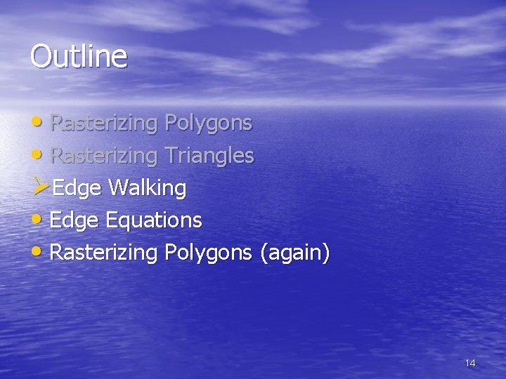 Outline • Rasterizing Polygons • Rasterizing Triangles ØEdge Walking • Edge Equations • Rasterizing