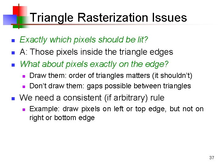 Triangle Rasterization Issues n n n Exactly which pixels should be lit? A: Those