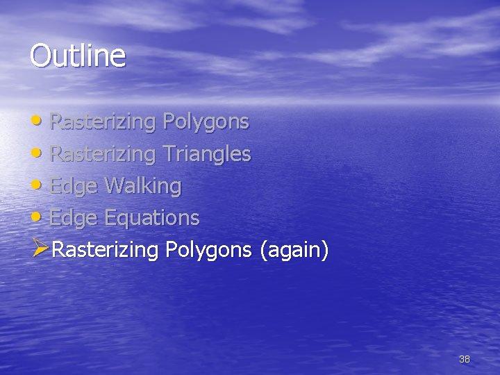 Outline • Rasterizing Polygons • Rasterizing Triangles • Edge Walking • Edge Equations ØRasterizing