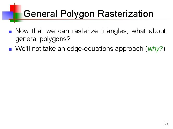 General Polygon Rasterization n n Now that we can rasterize triangles, what about general