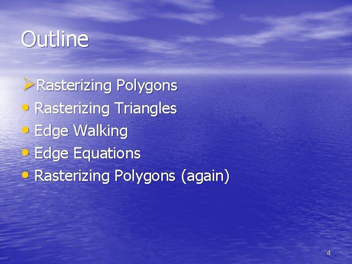 Outline ØRasterizing Polygons • Rasterizing Triangles • Edge Walking • Edge Equations • Rasterizing