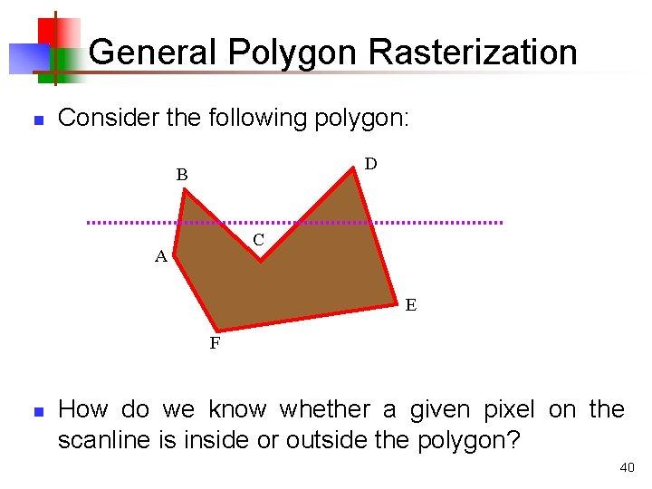 General Polygon Rasterization n Consider the following polygon: D B C A E F