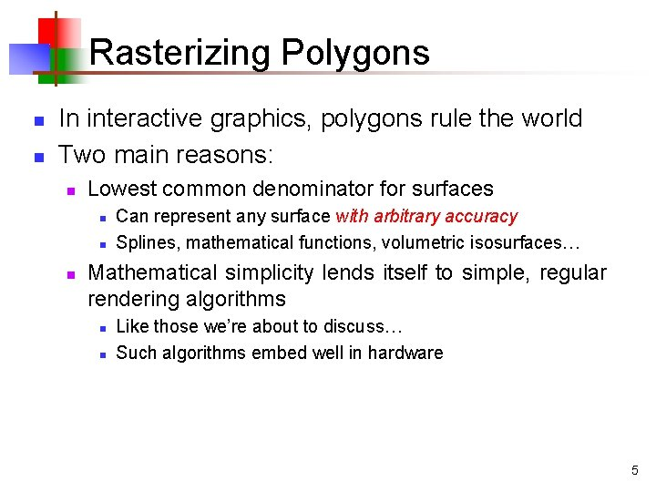 Rasterizing Polygons n n In interactive graphics, polygons rule the world Two main reasons: