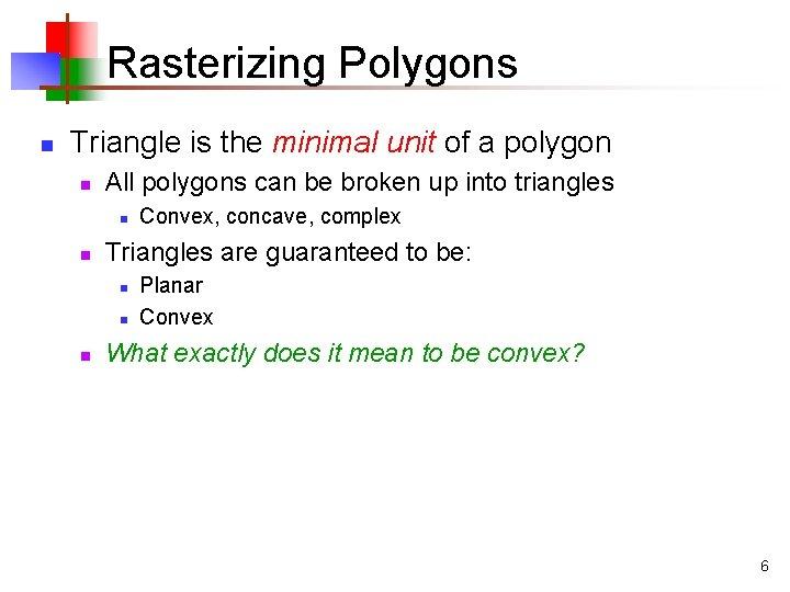 Rasterizing Polygons n Triangle is the minimal unit of a polygon n All polygons