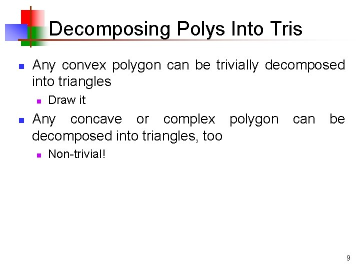 Decomposing Polys Into Tris n Any convex polygon can be trivially decomposed into triangles