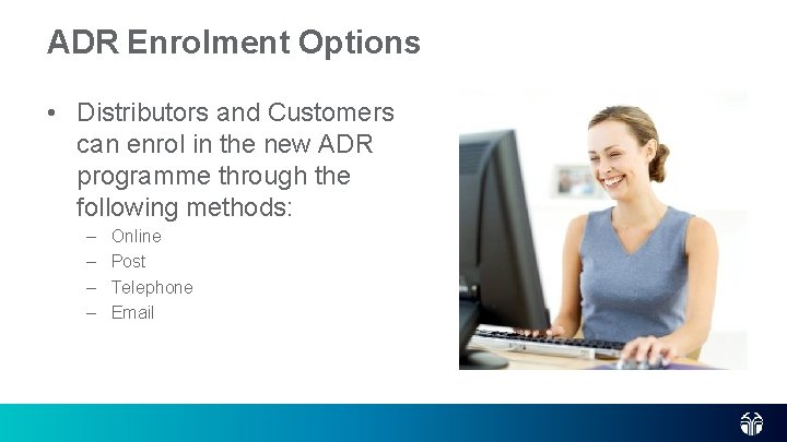 ADR Enrolment Options • Distributors and Customers can enrol in the new ADR programme