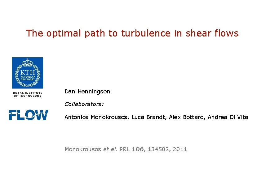 The optimal path to turbulence in shear flows Dan Henningson Collaborators: Antonios Monokrousos, Luca