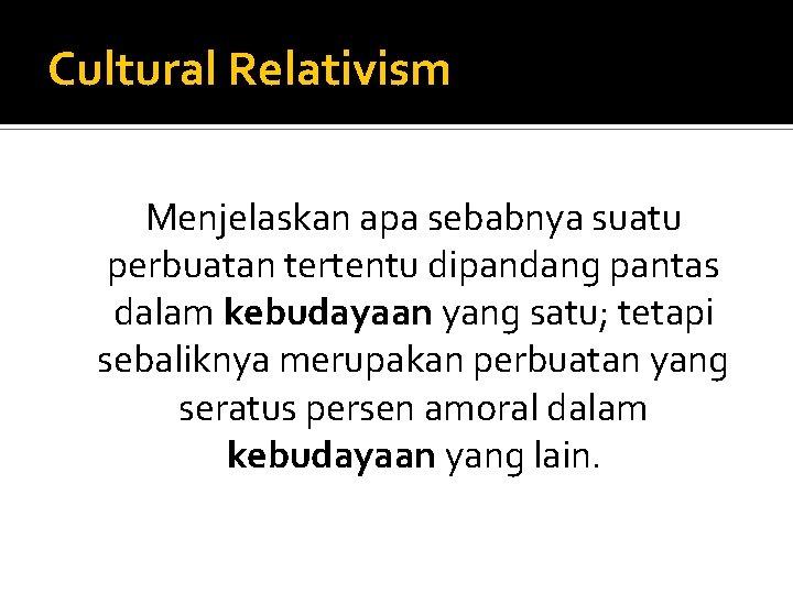 Cultural Relativism Menjelaskan apa sebabnya suatu perbuatan tertentu dipandang pantas dalam kebudayaan yang satu;