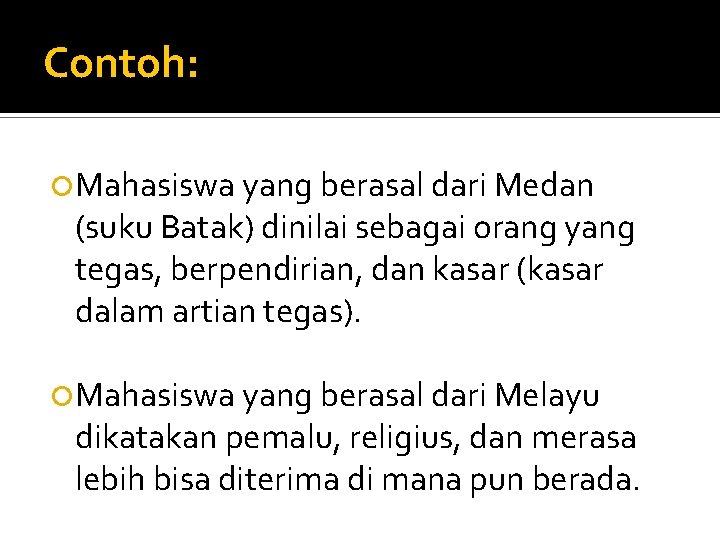 Contoh: Mahasiswa yang berasal dari Medan (suku Batak) dinilai sebagai orang yang tegas, berpendirian,